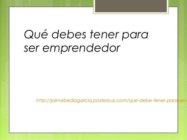 Qué debes tener paraser emprendedor http://jaimebediagarcia.posterous.com/que-debe-tener-para-ser-