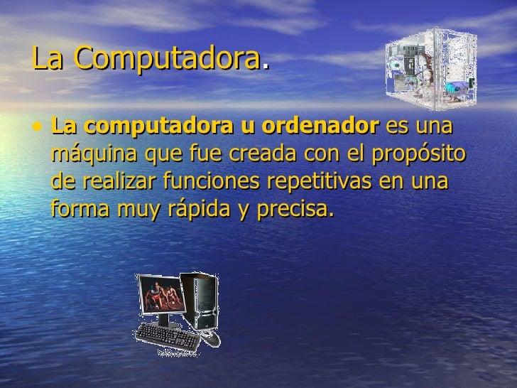 La   Computadora . <ul><li>La computadora u ordenador  es  una máquina que fue creada con el propósito de realizar funcion...