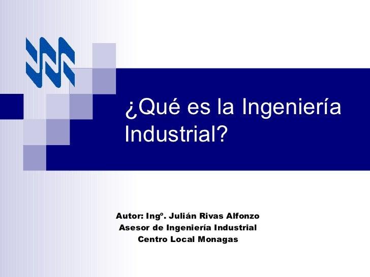 ¿ Qué es la Ingeniería Industrial? Autor: Ingº. Julián Rivas Alfonzo Asesor de Ingeniería Industrial Centro Local Monagas