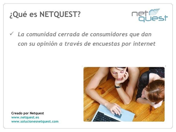 ¿Qué es NETQUEST? Creado por Netquest www.netquest.es www.solucionesnetquest.com   <ul><li>La comunidad cerrada de consumi...