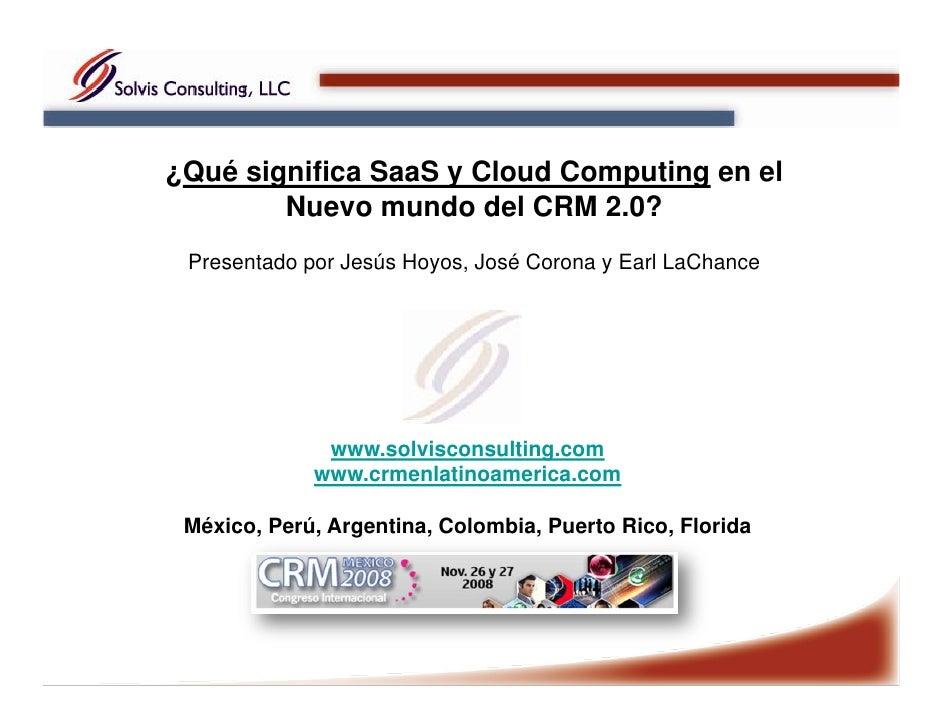 ¿Qué significa SaaS y Cloud Computing en el         Nuevo mundo del CRM 2.0?  Presentado por Jesús Hoyos, José Corona y Ea...