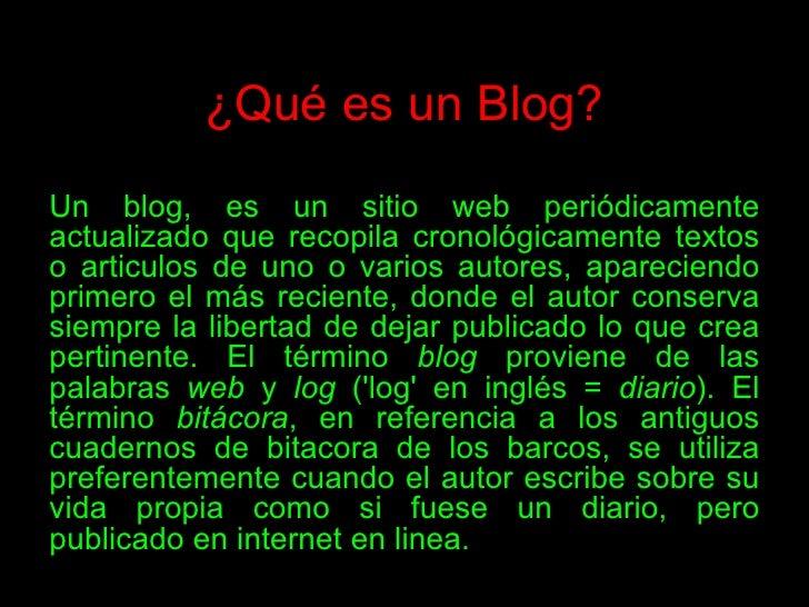 ¿Qué es un Blog? Un blog, es un sitio web periódicamente actualizado que recopila cronológicamente textos o articulos de u...
