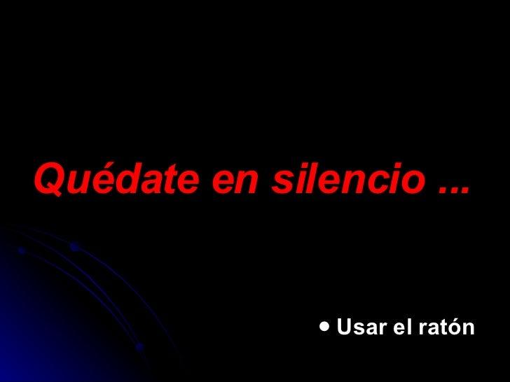 Quédate en silencio ... <ul><ul><ul><ul><ul><li>Usar el ratón </li></ul></ul></ul></ul></ul>