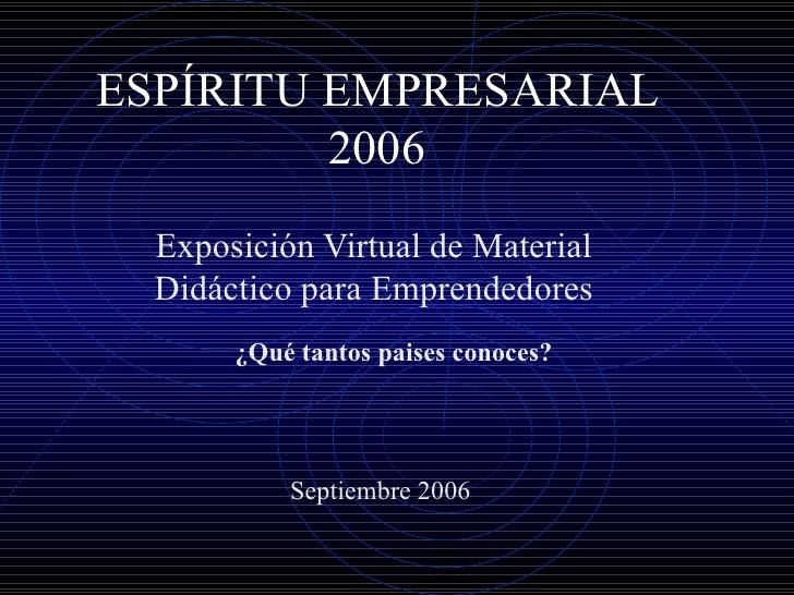 ESPÍRITU EMPRESARIAL 2006 Exposición Virtual de Material Didáctico para Emprendedores ¿Qué tantos paises conoces? Septiemb...
