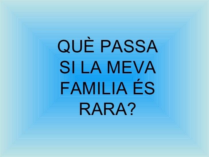 QUÈ PASSA SI LA MEVA FAMILIA ÉS RARA?