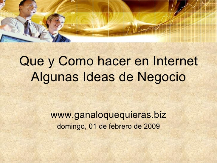 Que y Como hacer en Internet Algunas Ideas de Negocio www.ganaloquequieras.biz domingo, 01 de febrero de 2009