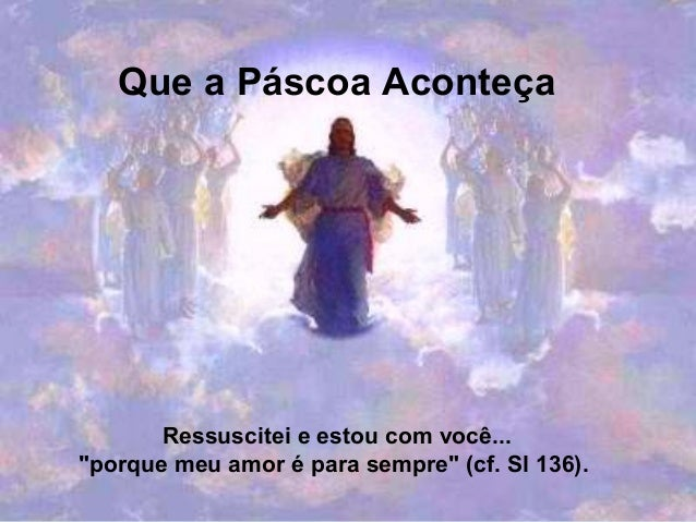 """Que a Páscoa Aconteça Ressuscitei e estou com você... """"porque meu amor é para sempre"""" (cf. Sl 136)."""