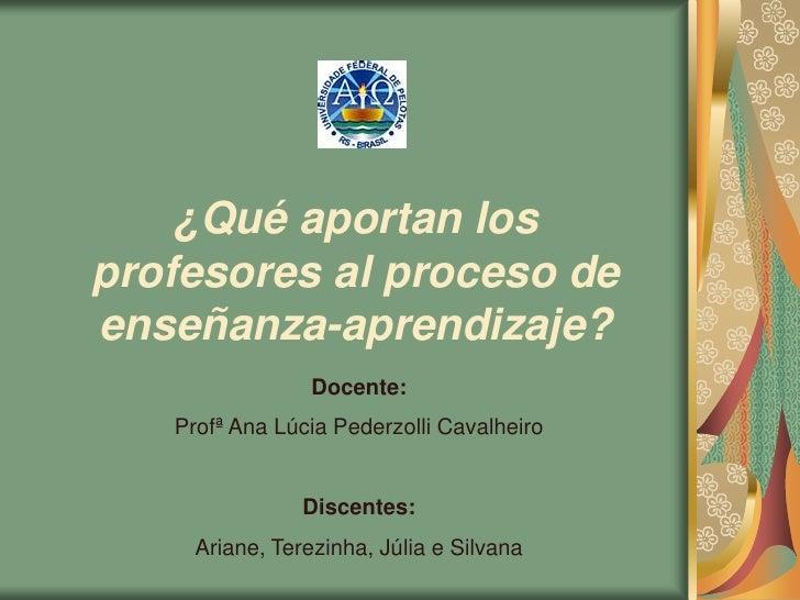 ¿Qué aportan los profesores al proceso de enseñanza-aprendizaje?                  Docente:    Profª Ana Lúcia Pederzolli C...