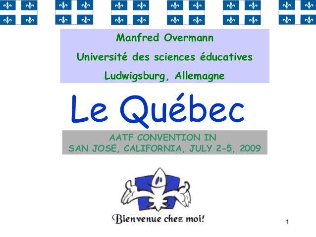 1 Le Québec Manfred Overmann Université des sciences éducatives Ludwigsburg, Allemagne AATF CONVENTION IN SAN JOSE, CALIF...