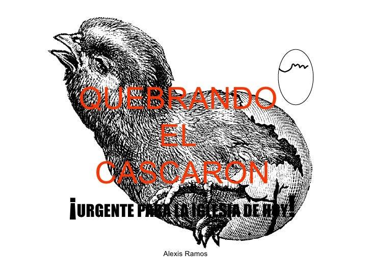 QUEBRANDO  EL  CASCARO N ¡ URGENTE PARA LA IGLESIA DE HOY ! Alexis Ramos