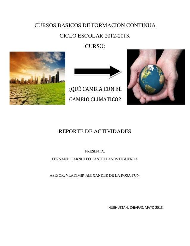 CURSOS BASICOS DE FORMACION CONTINUACICLO ESCOLAR 2012-2013.CURSO:¿QUÉ CAMBIA CON ELCAMBIO CLIMATICO?REPORTE DE ACTIVIDADE...