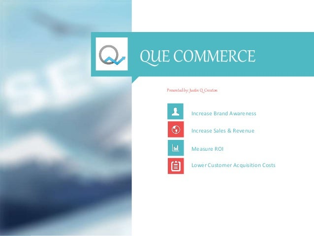 QUE COMMERCE Presented by: Justin Q. Croxton Increase Brand Awareness Increase Sales & Revenue Measure ROI Lower Customer ...