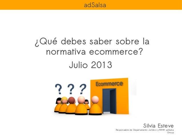 ¿Qué debes saber sobre la normativa ecommerce? Julio 2013 Silvia Esteve Responsable de Departamento Jurídico y RRHH adSals...