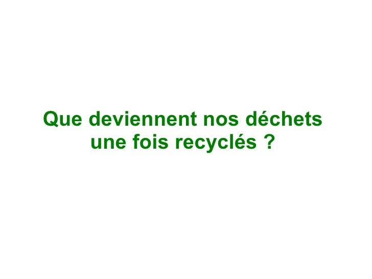Que deviennent nos déchets     une fois recyclés ?