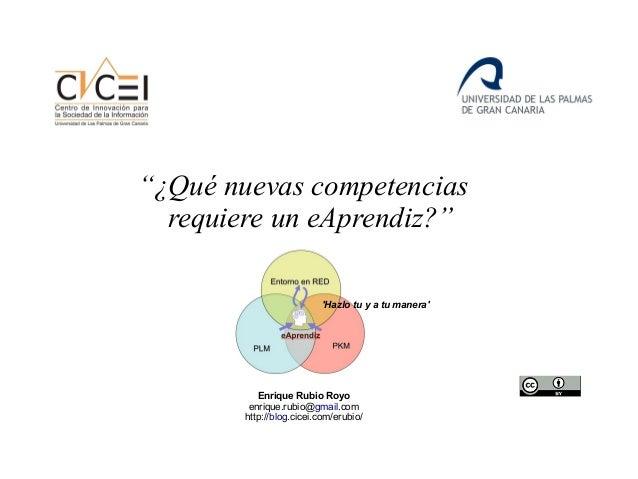 """""""¿Qué nuevas competencias requiere un eAprendiz?"""" Enrique Rubio Royo enrique.rubio@gmail.com http://blog.cicei.com/erubio/..."""