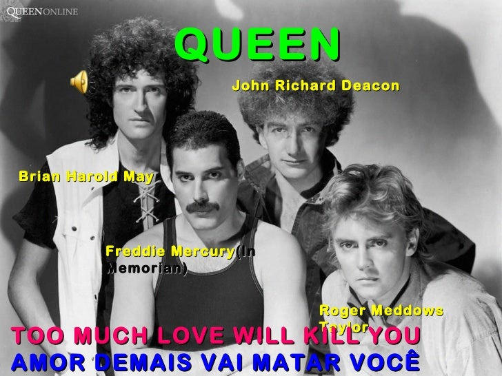 Brian Harold May Freddie Mercury (In Memorian) Roger Meddows Taylor John Richard Deacon QUEEN TOO MUCH LOVE WILL KILL YOU ...