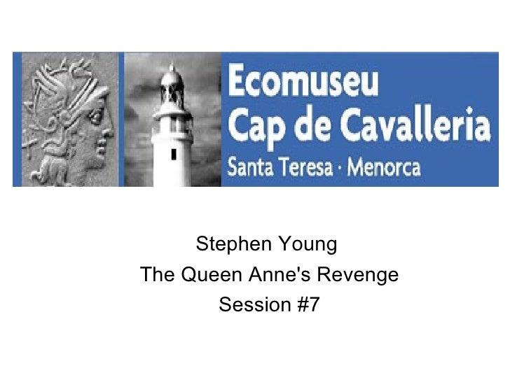<ul><li>Stephen Young </li></ul><ul><li>The Queen Anne's Revenge </li></ul><ul><li>Session #7 </li></ul>