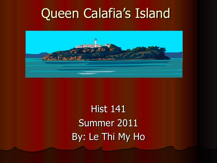 Queen Calafia's Island Hist 141 Summer 2011 By: Le Thi My Ho