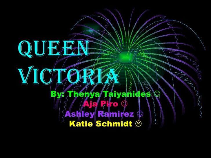 Queen Victoria By: Thenya Taiyanides   Aja Piro   Ashley Ramirez     Katie Schmidt  