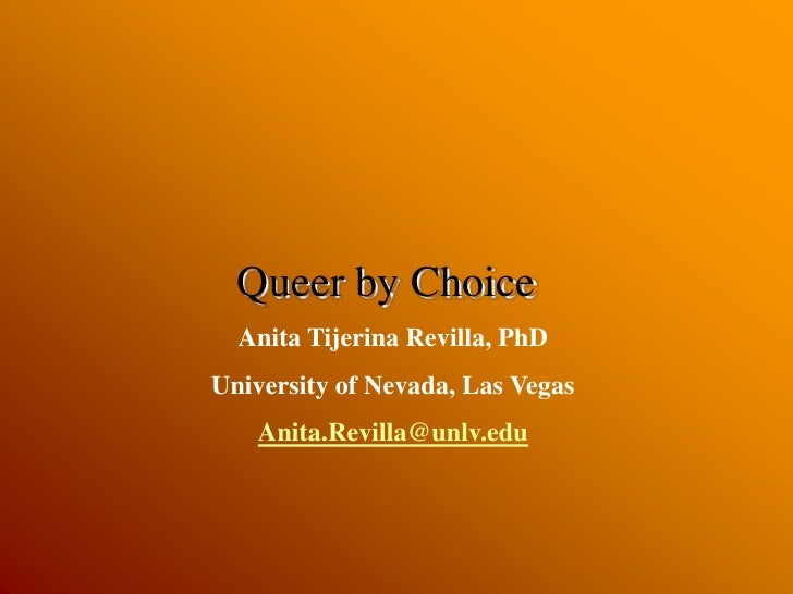 Queer by Choice<br />Anita Tijerina Revilla, PhD<br />University of Nevada, Las Vegas<br />Anita.Revilla@unlv.edu<br />