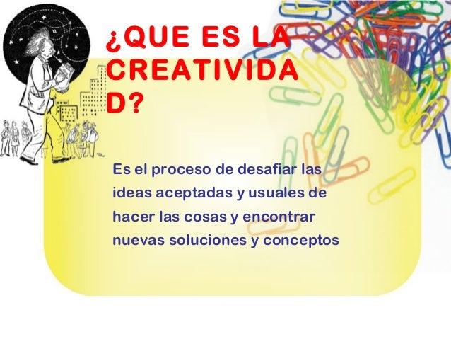 ¿QUE ES LA CREATIVIDA D? Es el proceso de desafiar las ideas aceptadas y usuales de hacer las cosas y encontrar nuevas sol...