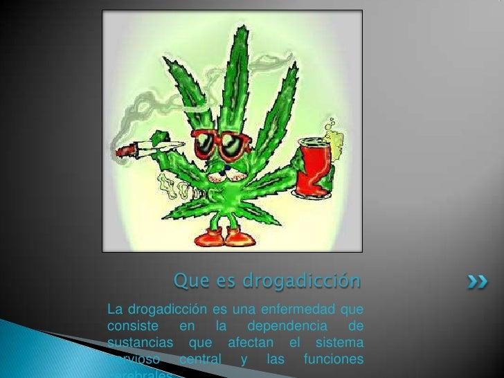 Que es drogadicción<br />La drogadicción es una enfermedad que consiste en la dependencia de sustancias que afectan el sis...