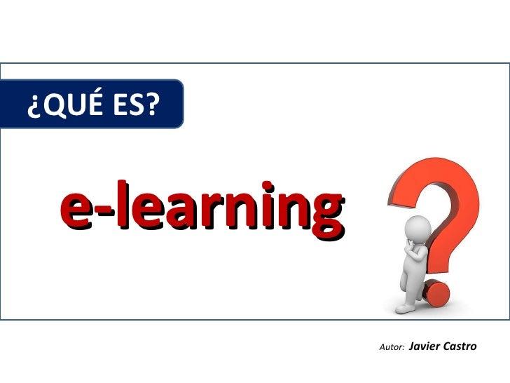 ¿QUÉ ES?  e-learning Autor:  Javier Castro