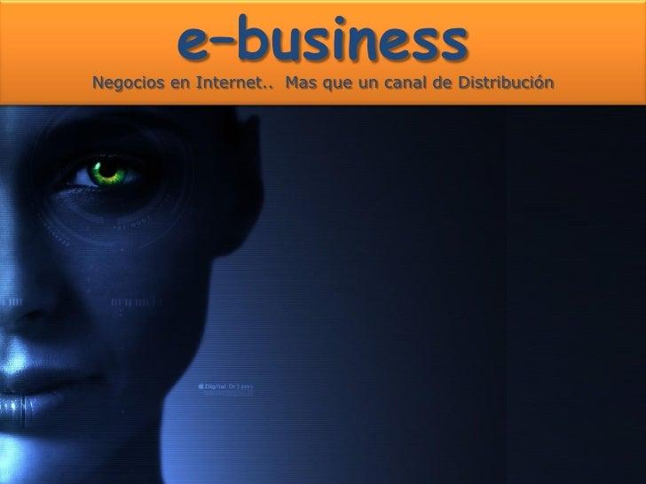 e–business Negocios en Internet.. Mas que un canal de Distribución                                               Sergio Ga...