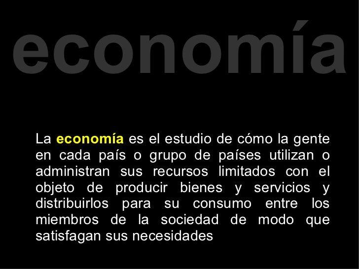 La  economía  es el estudio de cómo la gente en cada país o grupo de países utilizan o administran sus recursos limitados ...