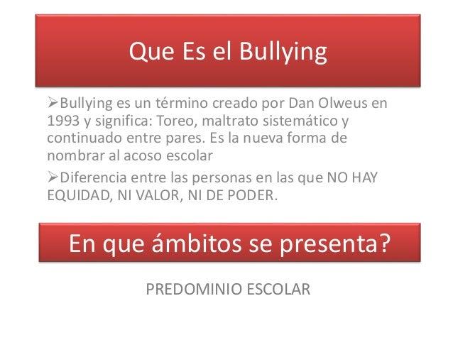 Que Es el Bullying  Bullying es un término creado por Dan Olweus en  1993 y significa: Toreo, maltrato sistemático y  con...