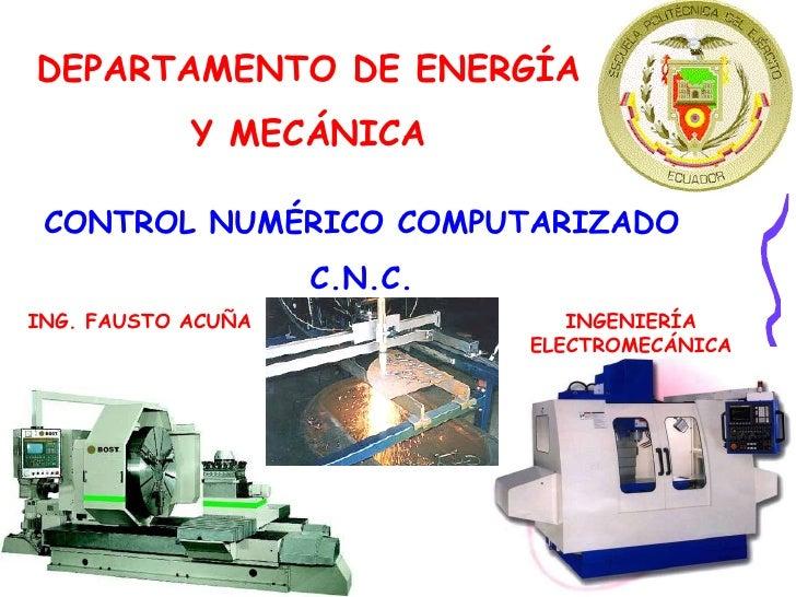 DEPARTAMENTO DE ENERGÍA Y MECÁNICA CONTROL NUMÉRICO COMPUTARIZADO C.N.C. ING. FAUSTO ACUÑA INGENIERÍA ELECTROMECÁNICA