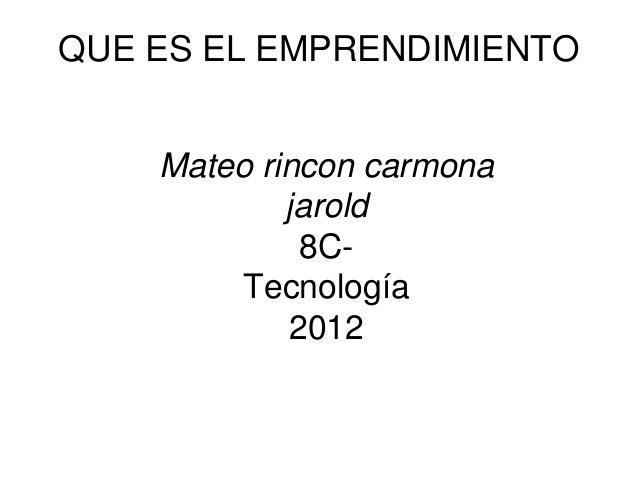 QUE ES EL EMPRENDIMIENTOMateo Rincón CarmonaMateo rincon carmonajarold8C-Tecnología2012Harold Marín
