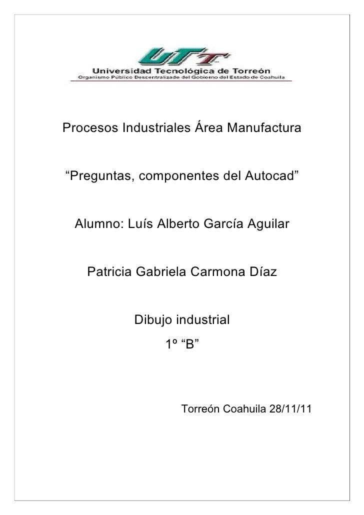 """Procesos Industriales Área Manufactura""""Preguntas, componentes del Autocad"""" Alumno: Luís Alberto García Aguilar   Patricia ..."""