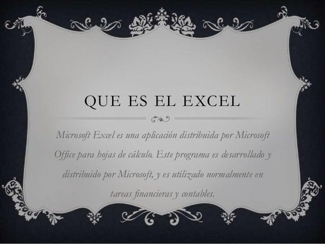 QUE ES EL EXCEL  Microsoft Excel es una aplicación distribuida por Microsoft  Office para hojas de cálculo. Este programa ...