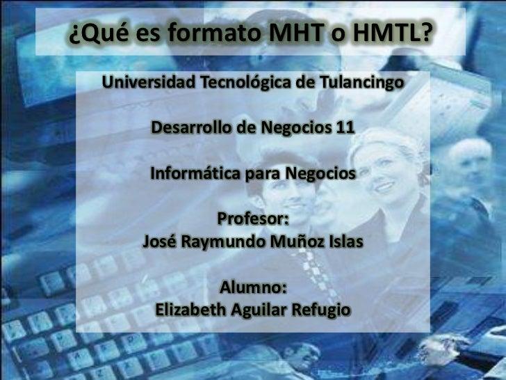 ¿Qué es formato MHT o HMTL?  Universidad Tecnológica de Tulancingo       Desarrollo de Negocios 11       Informática para ...