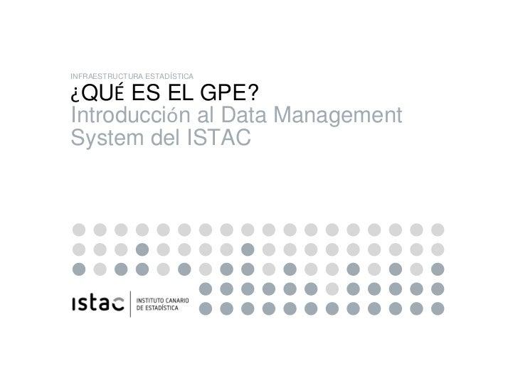 INFRAESTRUCTURA ESTADÍSTICA ¿QUÉ ES EL GPE? Introducción al Data Management System del ISTAC¿QUÉ ES EL GPE? Introducción a...