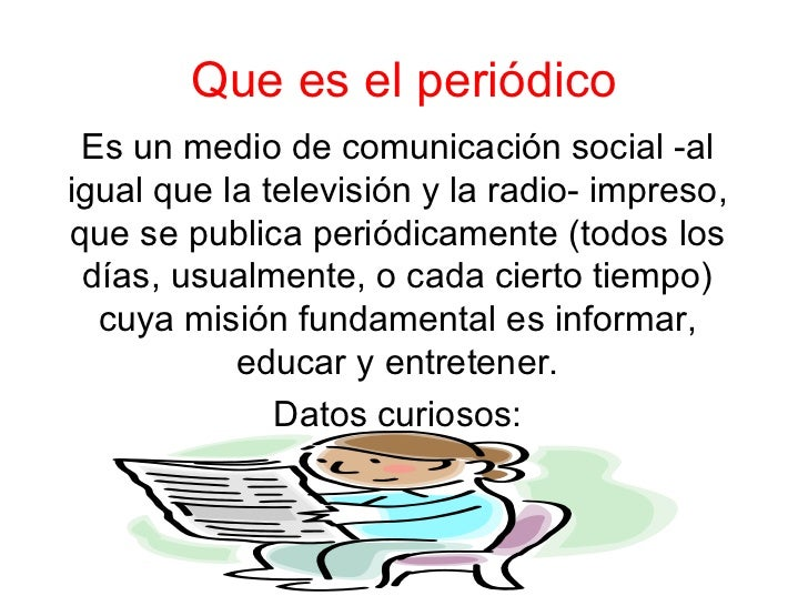 Que es el periódico Es un medio de comunicación social -al igual que la televisión y la radio- impreso, que se publica per...