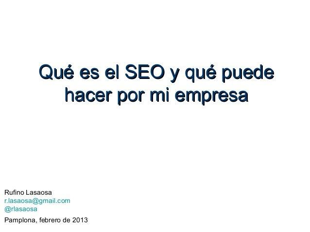 Qué es el SEO y qué puede            hacer por mi empresaRufino Lasaosar.lasaosa@gmail.com@rlasaosaPamplona, febrero de 2013