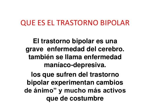QUE ES EL TRASTORNO BIPOLAR El trastorno bipolar es una grave enfermedad del cerebro. también se llama enfermedad maníaco-...