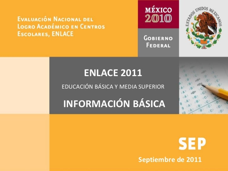 SEP ENLACE 2010 Taller informativo Agosto 30, 2010 ENLACE 2011 EDUCACIÓN BÁSICA Y MEDIA SUPERIOR INFORMACIÓN BÁSICA Septie...