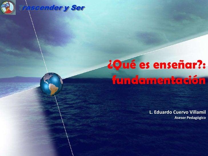 Trascender y Ser<br />¿Qué es enseñar?:<br />fundamentación<br />L. Eduardo Cuervo Villamil<br />Asesor Pedagógico<br />