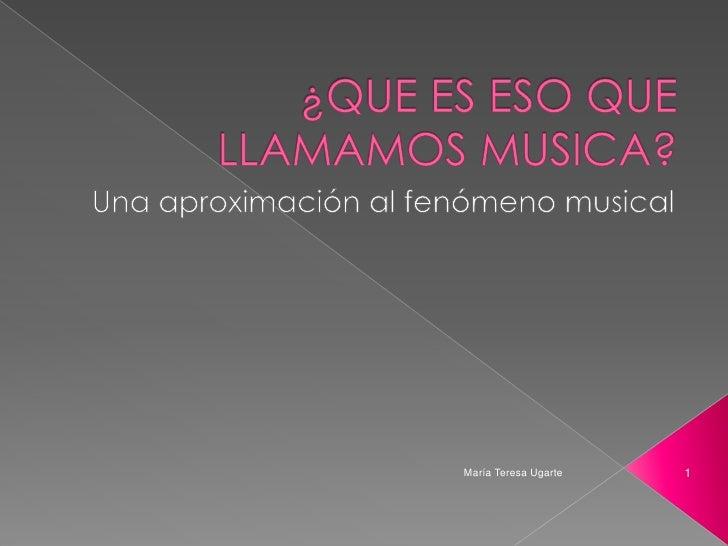 ¿QUE ES ESO QUE LLAMAMOS MUSICA?<br />Una aproximación al fenómeno musical<br />1<br />María Teresa Ugarte<br />