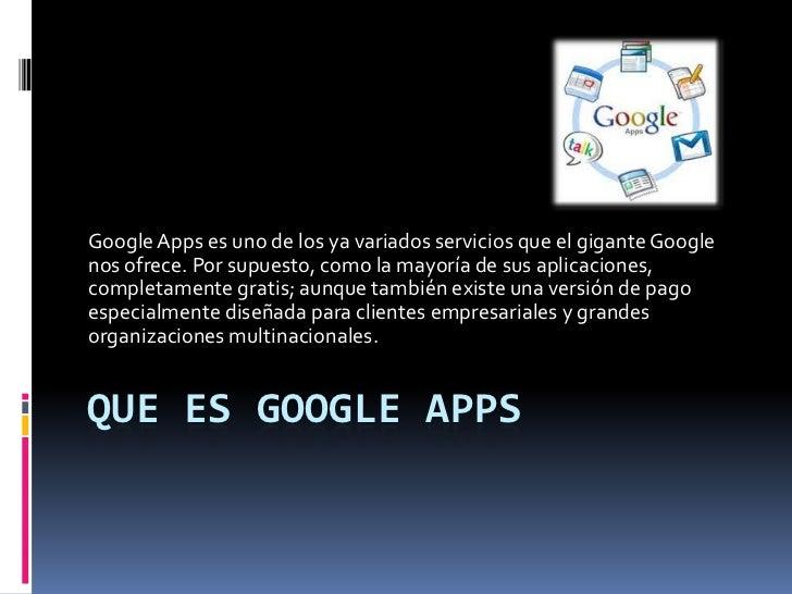 Que es Google apps<br />Google Apps es uno de los ya variados servicios que el gigante Google nos ofrece. Por supuesto, co...