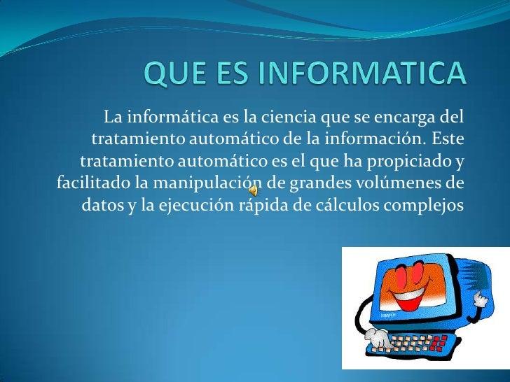 QUE ES INFORMATICA<br />La informática es la ciencia que se encarga del tratamiento automático de la información. Este tra...