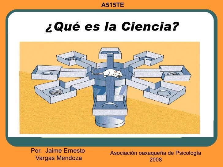 A515TE    ¿Qué es la Ciencia?Por. Jaime Ernesto     Asociación oaxaqueña de Psicología Vargas Mendoza                     ...