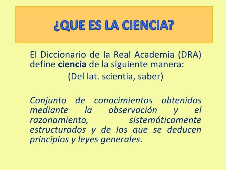 ¿QUE ES LA CIENCIA?<br />El Diccionario de la Real Academia (DRA) define ciencia de la siguiente manera:<br />(Del lat. sc...