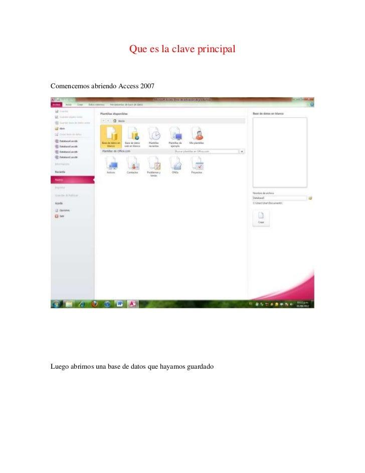Que es la clave principalComencemos abriendo Access 2007Luego abrimos una base de datos que hayamos guardado