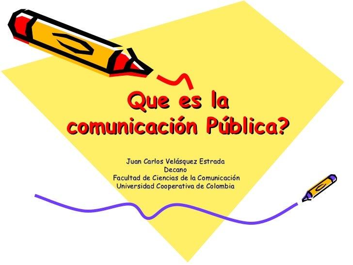 Que es la comunicación Pública? Juan Carlos Velásquez Estrada  Decano  Facultad de Ciencias de la Comunicación Universidad...