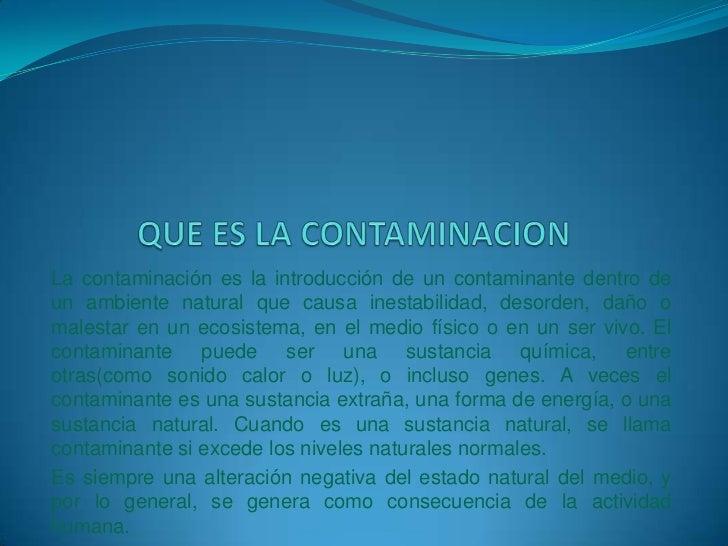 QUE ES LA CONTAMINACION<br />Lacontaminaciónes la introducción de un contaminante dentro de un ambiente natural que caus...