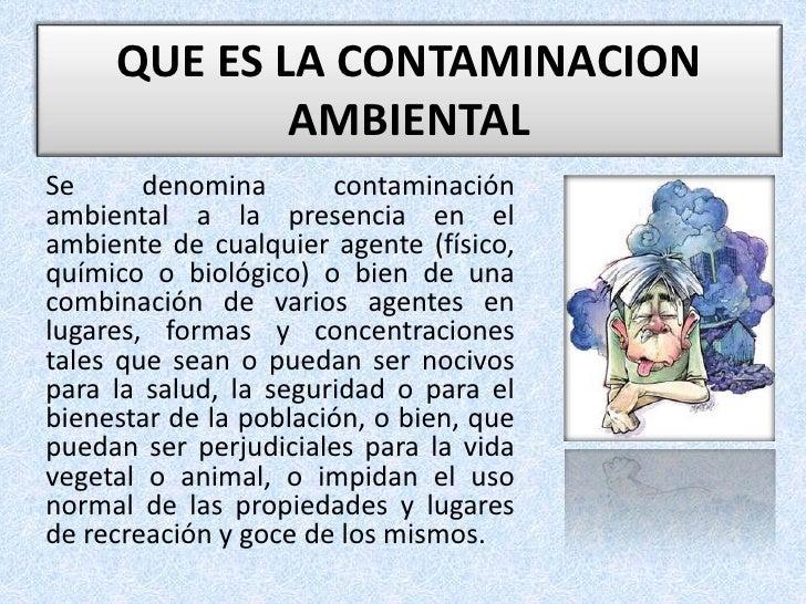 QUE ES LA CONTAMINACION AMBIENTAL <br />Se denomina contaminación ambiental a la presencia en el ambiente de cualquier age...